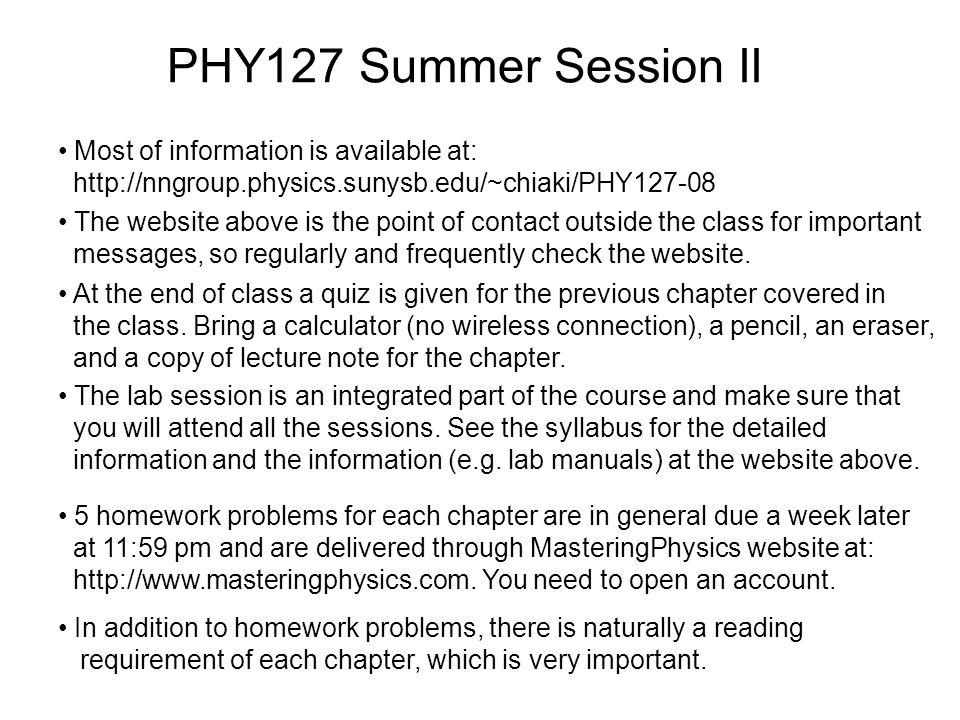 PHY127 Summer Session II Most of information is available at: http://nngroup.physics.sunysb.edu/~chiaki/PHY127-08 5 homework problems for each chapter