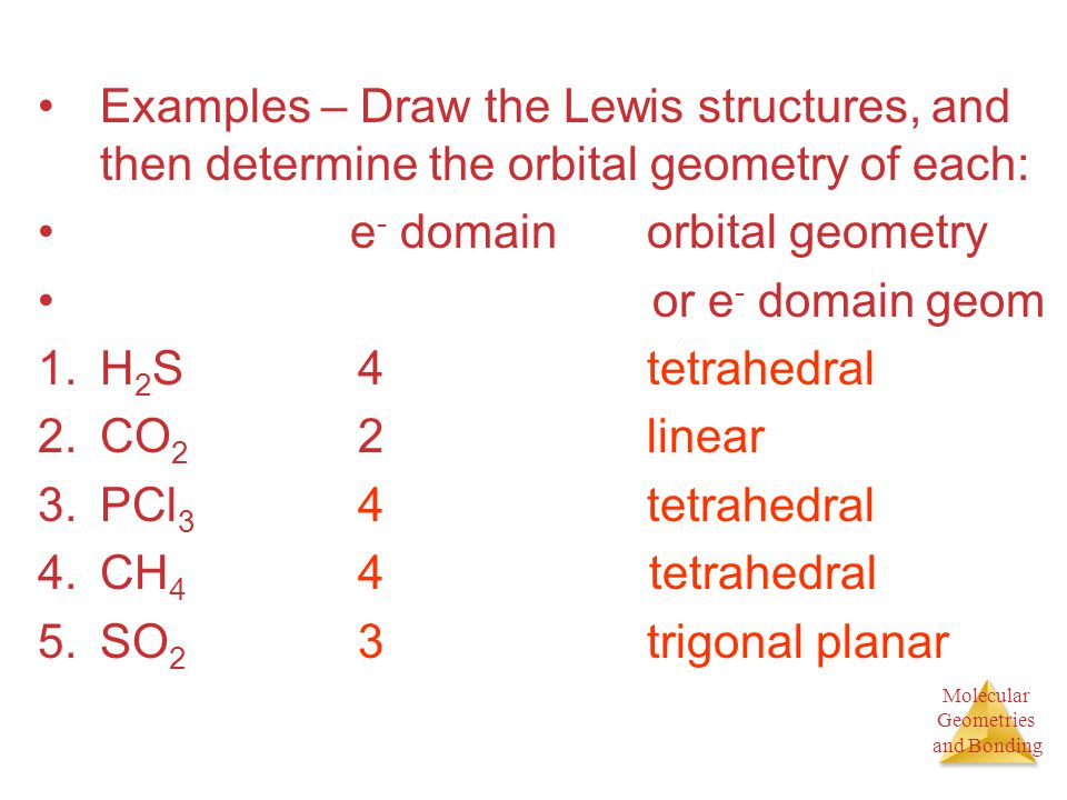Molecular Geometries and Bonding Molecular Geometries and Bonding Examples – Draw the Lewis structures, and then determine the orbital geometry of eac