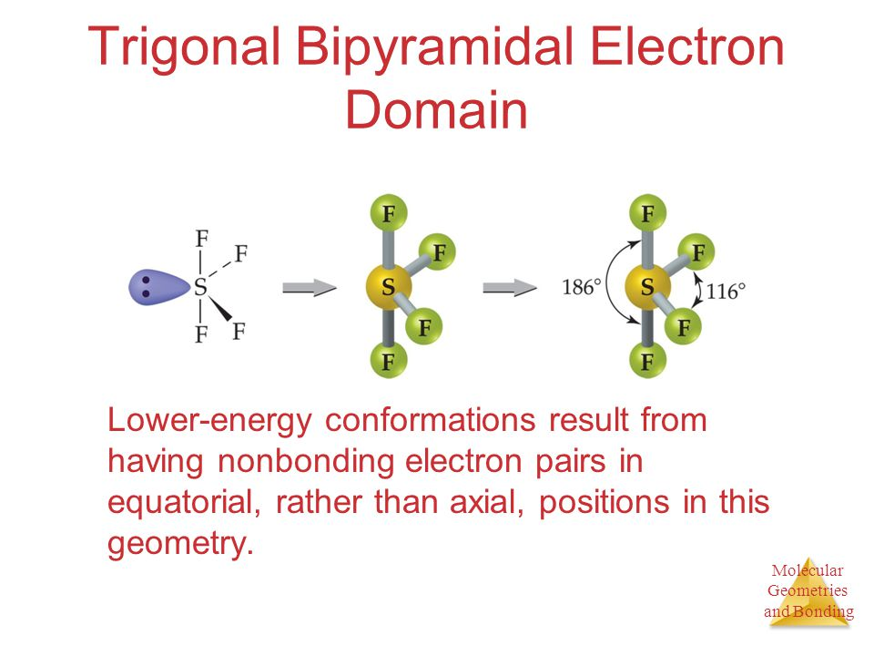 Molecular Geometries and Bonding Molecular Geometries and Bonding Trigonal Bipyramidal Electron Domain Lower-energy conformations result from having n