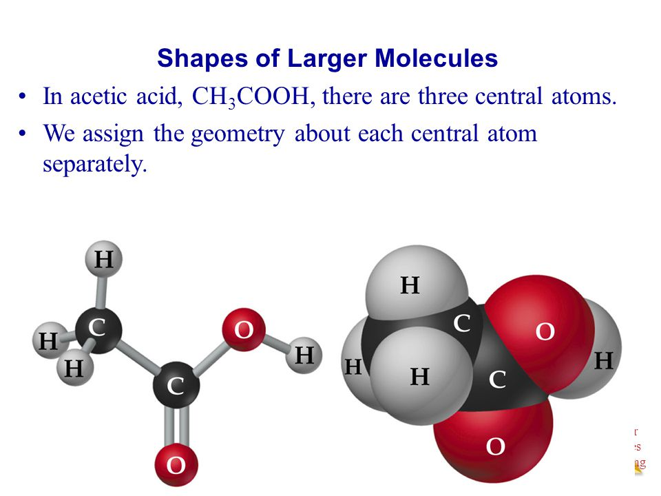 Molecular Geometries and Bonding Molecular Geometries and Bonding Shapes of Larger Molecules In acetic acid, CH 3 COOH, there are three central atoms.