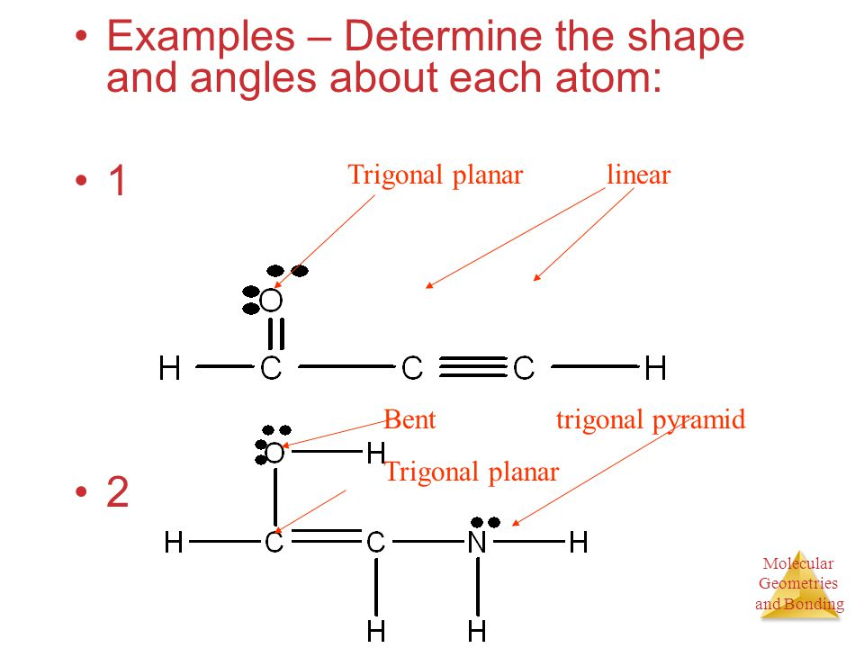 Molecular Geometries and Bonding Molecular Geometries and Bonding Examples – Determine the shape and angles about each atom: 1 2 Trigonal planarlinear