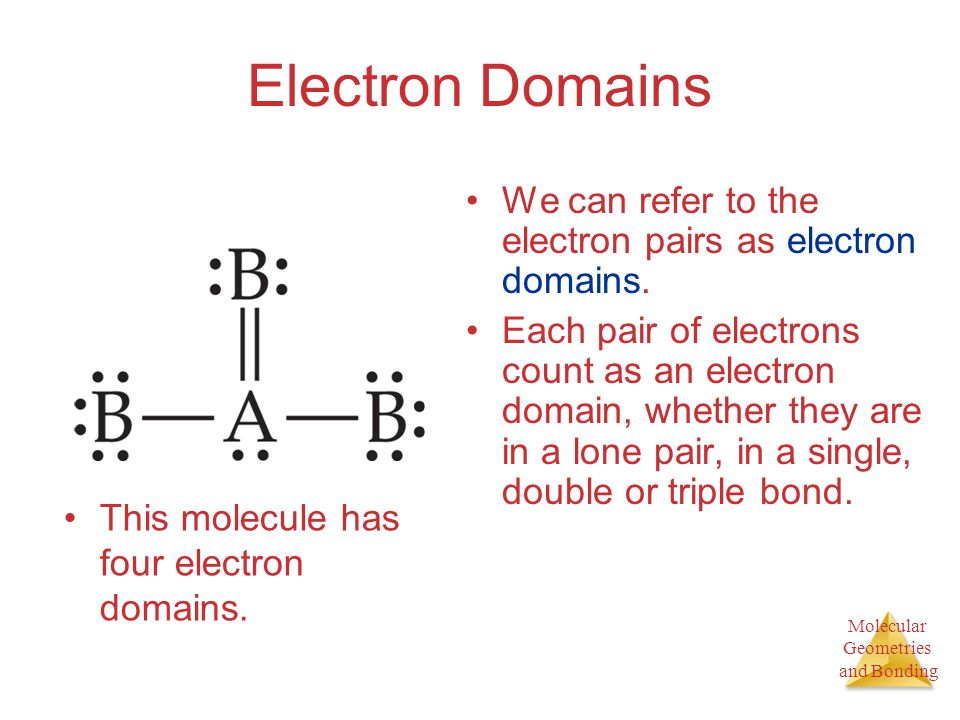 Molecular Geometries and Bonding Molecular Geometries and Bonding Electron Domains We can refer to the electron pairs as electron domains. Each pair o