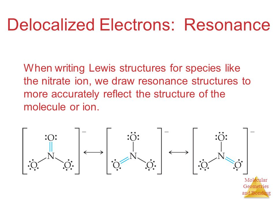 Molecular Geometries and Bonding Molecular Geometries and Bonding Delocalized Electrons: Resonance When writing Lewis structures for species like the