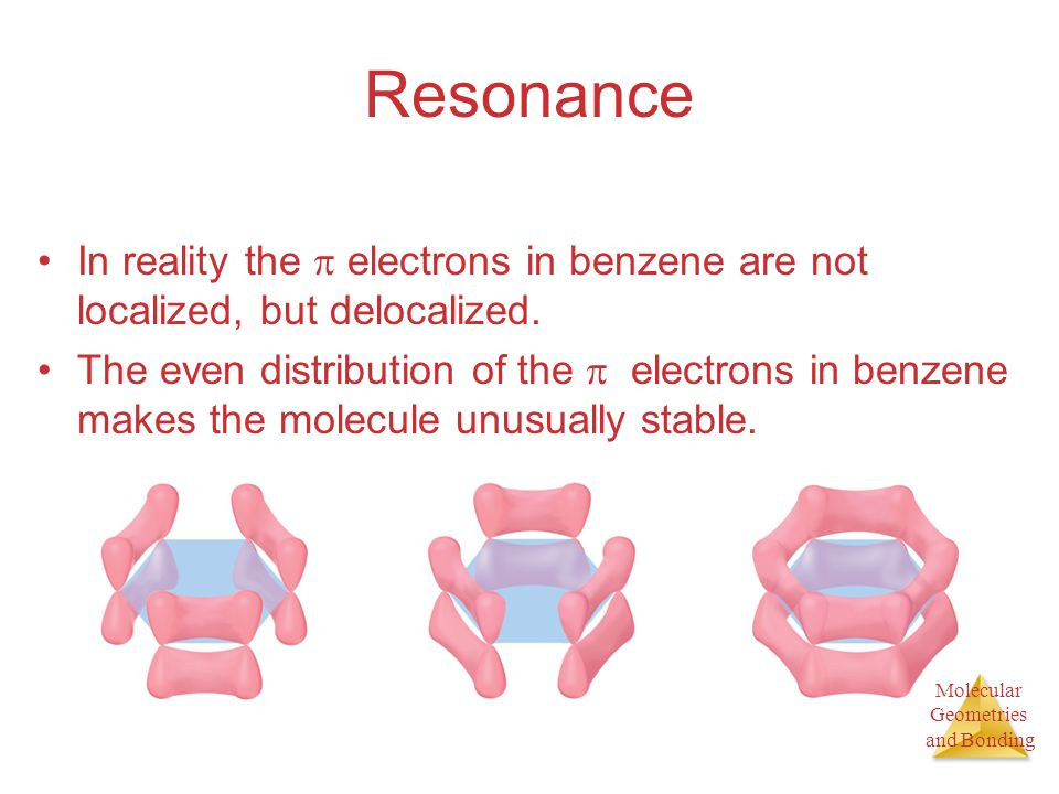 Molecular Geometries and Bonding Molecular Geometries and Bonding Resonance In reality the  electrons in benzene are not localized, but delocalized.