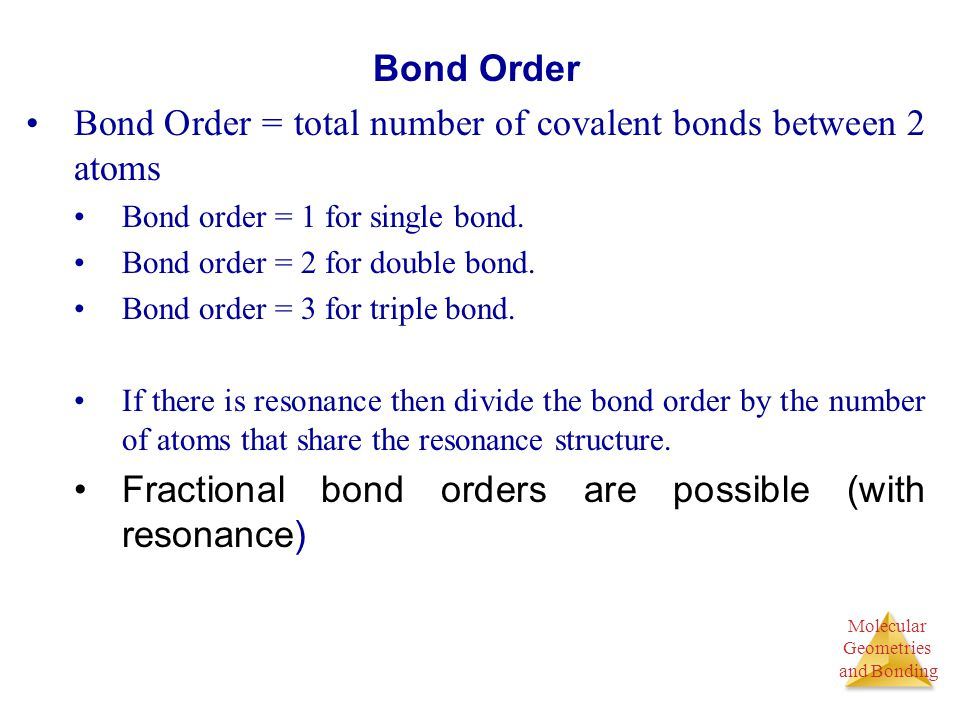 Molecular Geometries and Bonding Molecular Geometries and Bonding Bond Order Bond Order = total number of covalent bonds between 2 atoms Bond order =