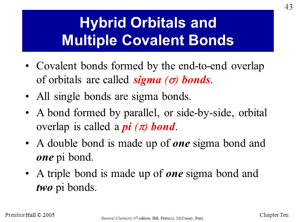 Chapter Ten Hall © 2005 Prentice Hall © 2005 General Chemistry 4 th edition, Hill, Petrucci, McCreary, Perry 43 Hybrid Orbitals and Multiple Covalent Bonds Covalent bonds formed by the end-to-end overlap of orbitals are called sigma (  ) bonds.