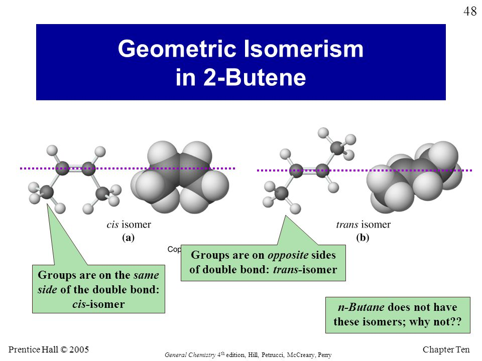 Chapter Ten Hall © 2005 Prentice Hall © 2005 General Chemistry 4 th edition, Hill, Petrucci, McCreary, Perry 48 Geometric Isomerism in 2-Butene Groups are on the same side of the double bond: cis-isomer Groups are on opposite sides of double bond: trans-isomer n-Butane does not have these isomers; why not??