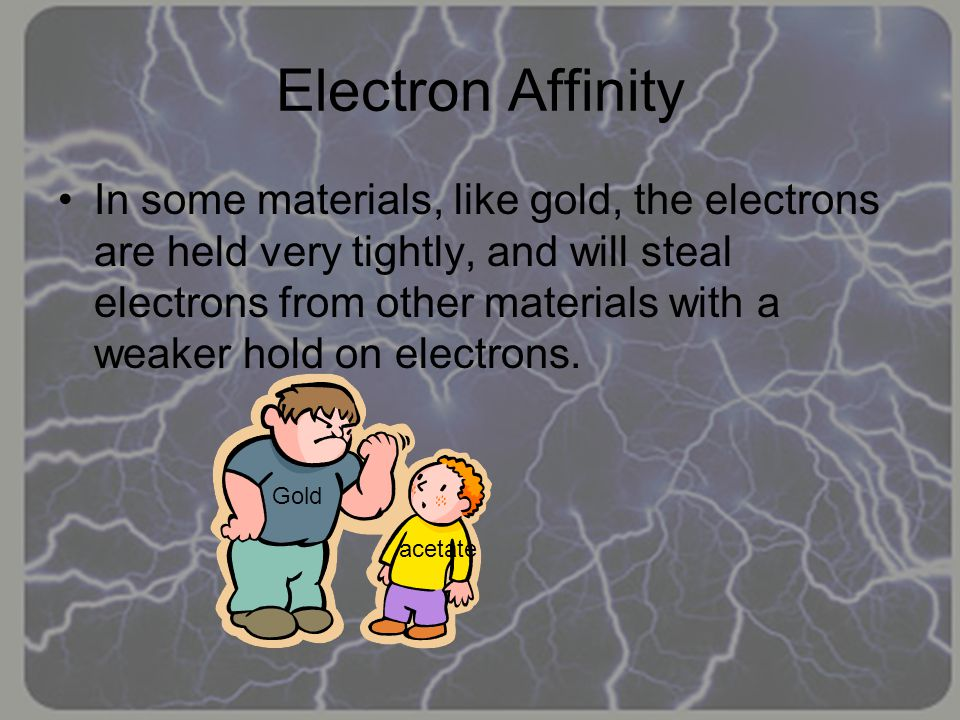 Electron Affinity In some materials, like gold, the electrons are held very tightly, and will steal electrons from other materials with a weaker hold