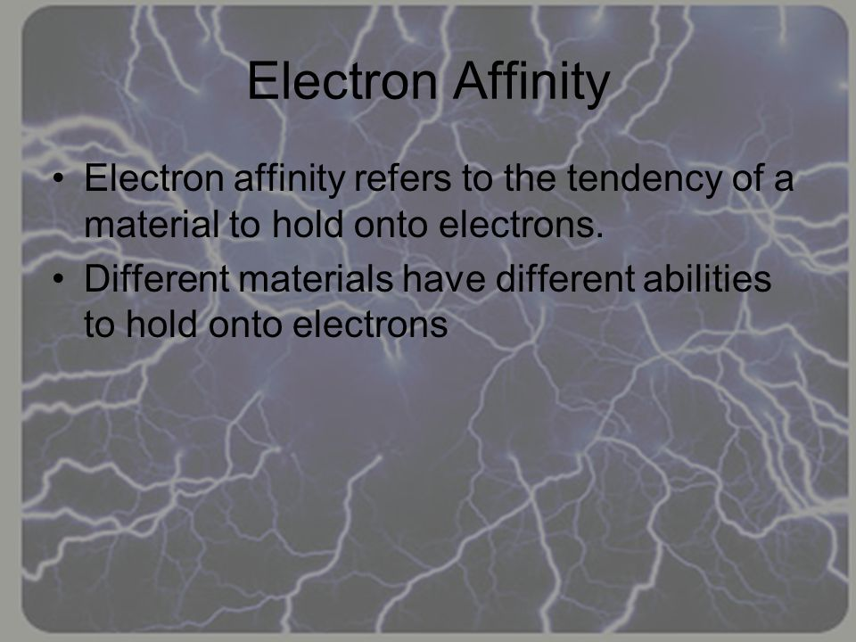 Electron Affinity In some materials, like acetate, the atoms do not have a strong hold on the electrons, and will lose some electrons when rubbed with a material with a stronger electron affinity