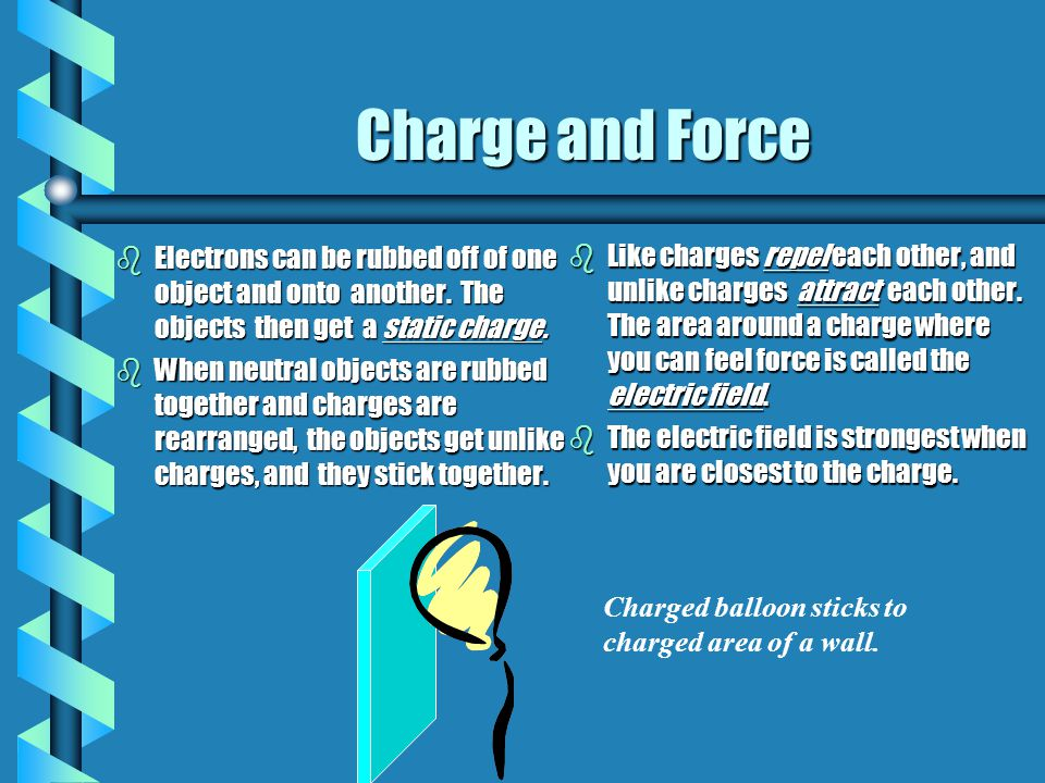 Charge and Force bElectrons can be rubbed off of one object and onto another. The objects then get a static charge. bWhen neutral objects are rubbed t