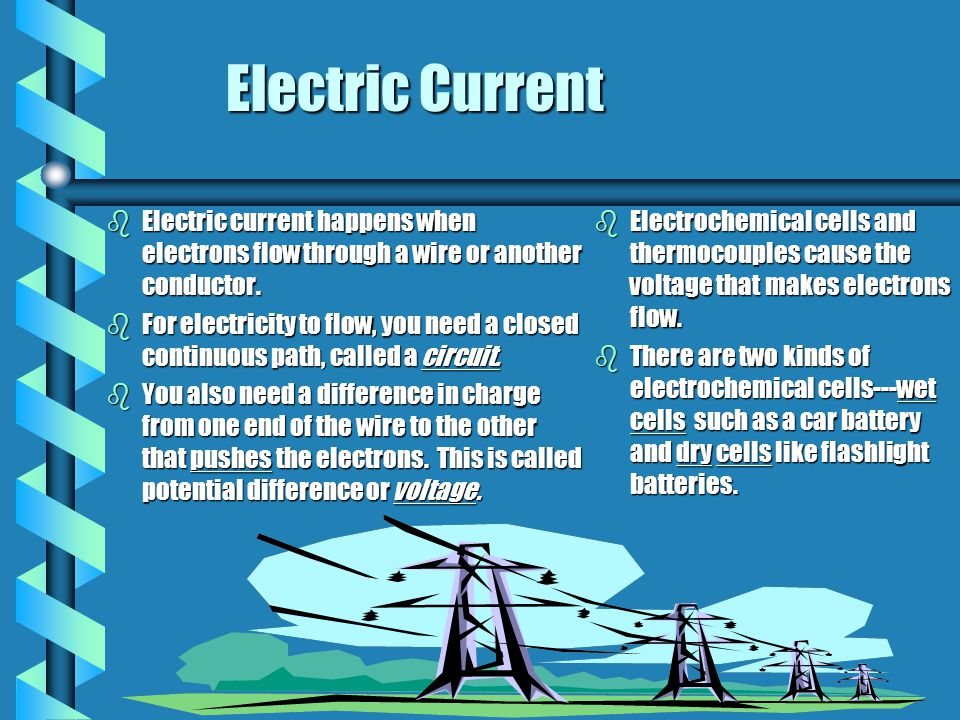 Electric Current bElectric current happens when electrons flow through a wire or another conductor. bFor electricity to flow, you need a closed contin