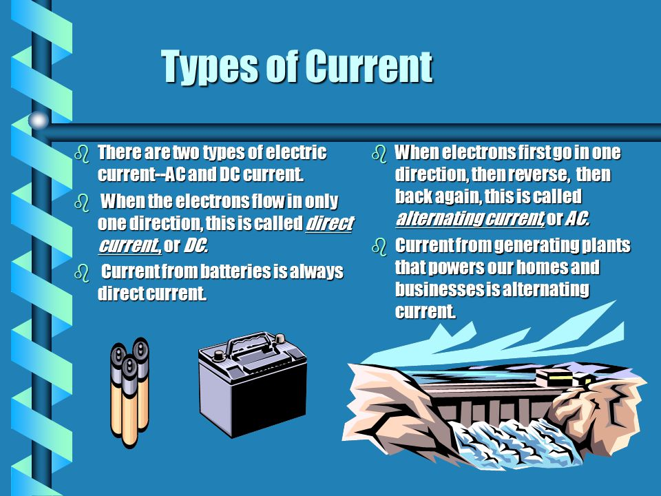 Types of Current bThere are two types of electric current--AC and DC current. b When the electrons flow in only one direction, this is called direct c