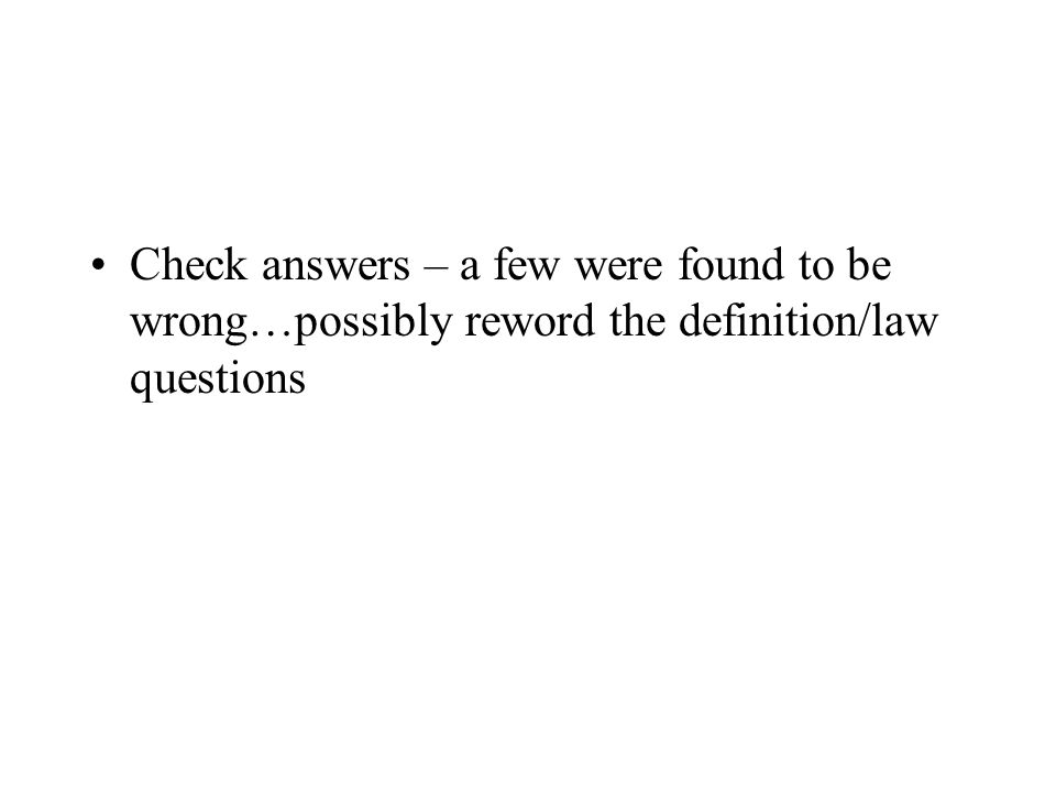 Check answers – a few were found to be wrong…possibly reword the definition/law questions