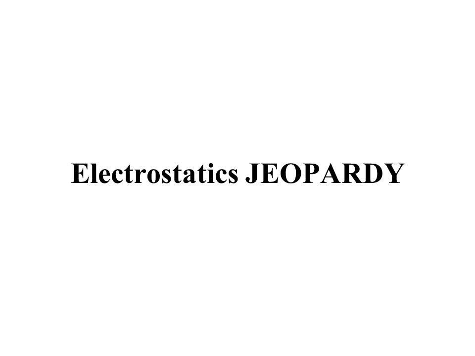 Electrostatics JEOPARDY