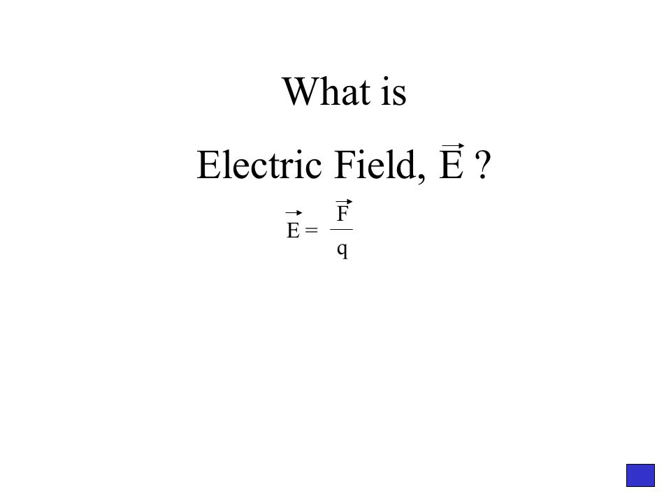 What is Electric Field, E E = F q