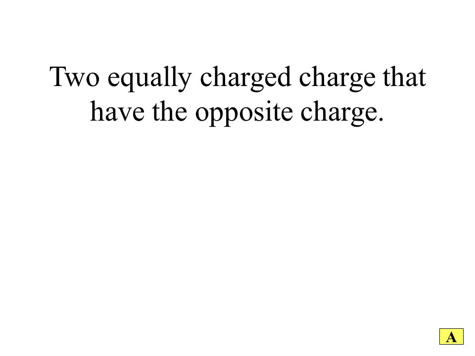 Two equally charged charge that have the opposite charge. A