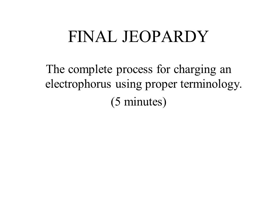 FINAL JEOPARDY The complete process for charging an electrophorus using proper terminology.