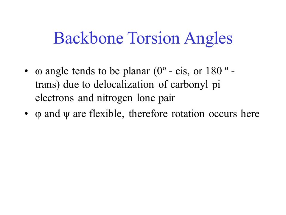 Backbone Torsion Angles ω angle tends to be planar (0º - cis, or 180 º - trans) due to delocalization of carbonyl pi electrons and nitrogen lone pair