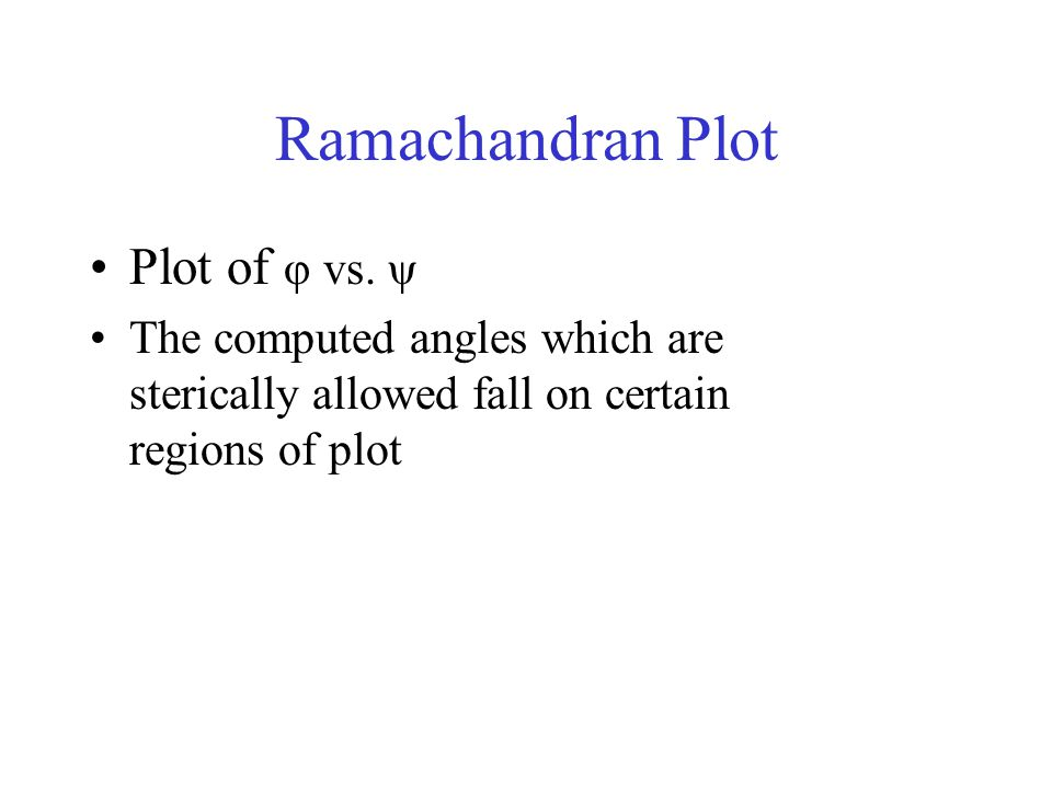 Ramachandran Plot Plot of φ vs. ψ The computed angles which are sterically allowed fall on certain regions of plot