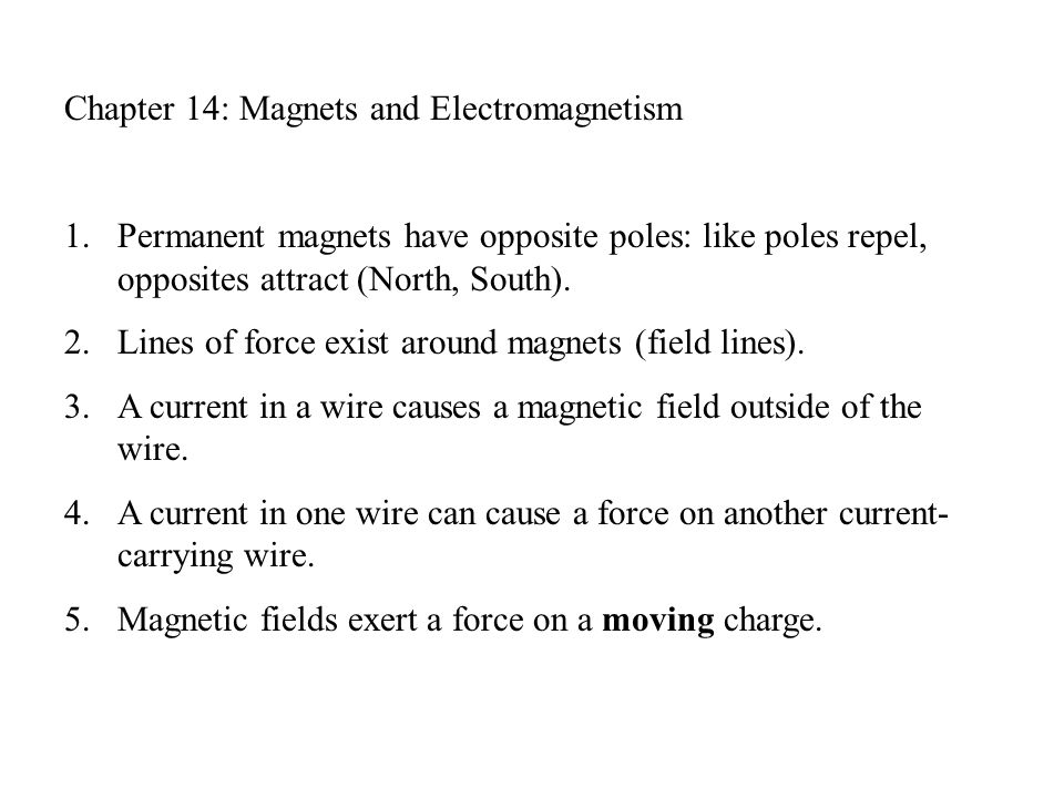 Chapter 14: Magnets and Electromagnetism 1.Permanent magnets have opposite poles: like poles repel, opposites attract (North, South).