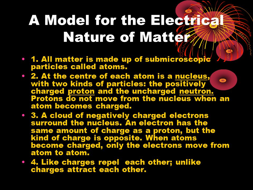 A Model for the Electrical Nature of Matter 1. All matter is made up of submicroscopic particles called atoms. 2. At the centre of each atom is a nucl