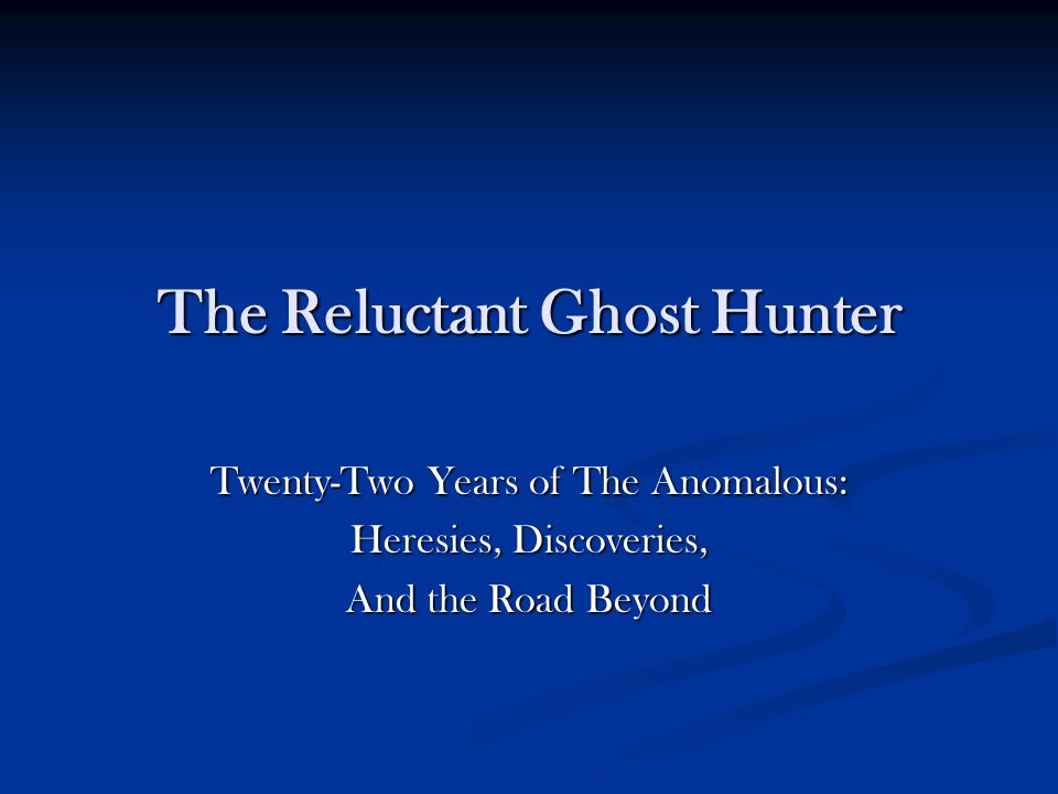 The Reluctant Ghost Hunter Twenty-Two Years of The Anomalous: Heresies, Discoveries, And the Road Beyond