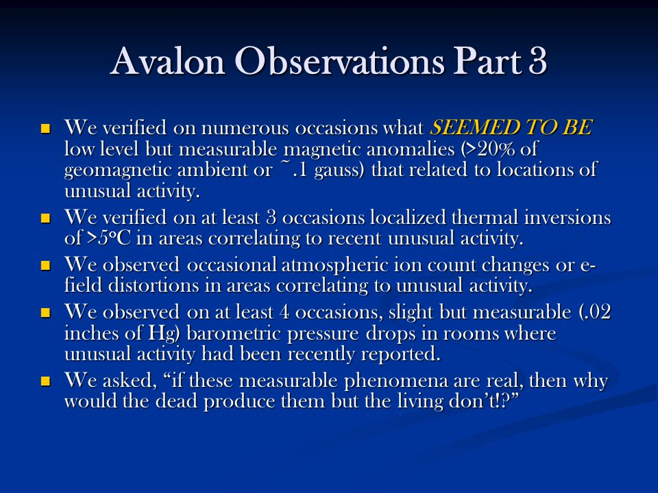 Avalon Observations Part 3 We verified on numerous occasions what SEEMED TO BE low level but measurable magnetic anomalies (>20% of geomagnetic ambient or ~.1 gauss) that related to locations of unusual activity.