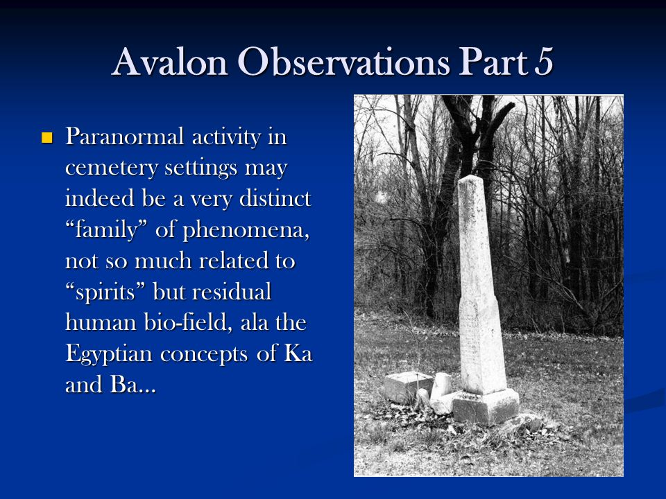 Avalon Observations Part 5 Paranormal activity in cemetery settings may indeed be a very distinct family of phenomena, not so much related to spirits but residual human bio-field, ala the Egyptian concepts of Ka and Ba… Paranormal activity in cemetery settings may indeed be a very distinct family of phenomena, not so much related to spirits but residual human bio-field, ala the Egyptian concepts of Ka and Ba…