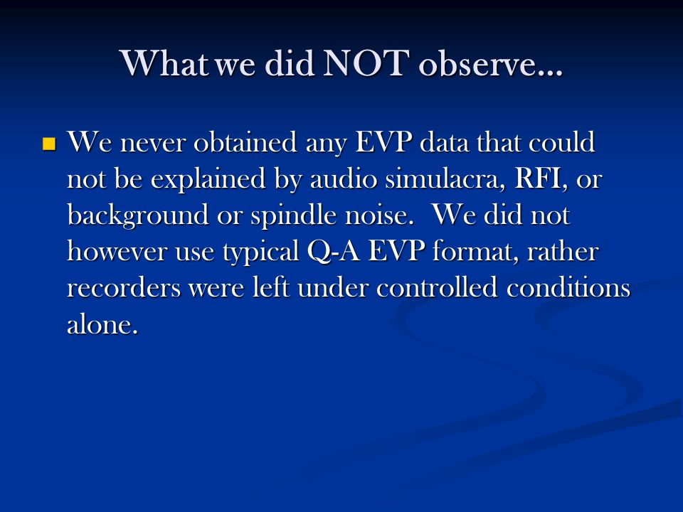 What we did NOT observe… We never obtained any EVP data that could not be explained by audio simulacra, RFI, or background or spindle noise.