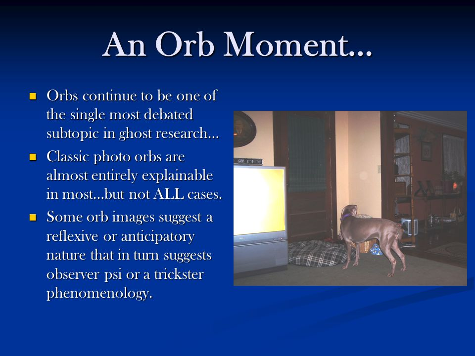 An Orb Moment… Orbs continue to be one of the single most debated subtopic in ghost research… Orbs continue to be one of the single most debated subtopic in ghost research… Classic photo orbs are almost entirely explainable in most…but not ALL cases.