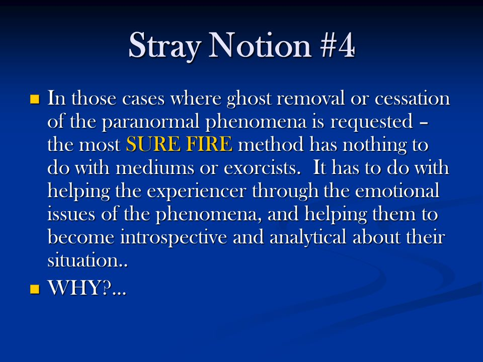 Stray Notion #4 In those cases where ghost removal or cessation of the paranormal phenomena is requested – the most SURE FIRE method has nothing to do with mediums or exorcists.