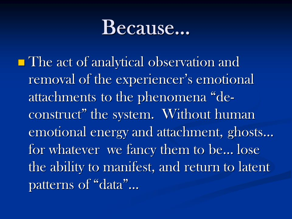 """Because… The act of analytical observation and removal of the experiencer's emotional attachments to the phenomena """"de- construct"""" the system. Without"""