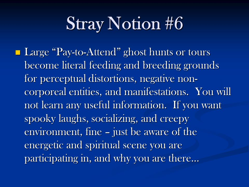 Stray Notion #6 Large Pay-to-Attend ghost hunts or tours become literal feeding and breeding grounds for perceptual distortions, negative non- corporeal entities, and manifestations.