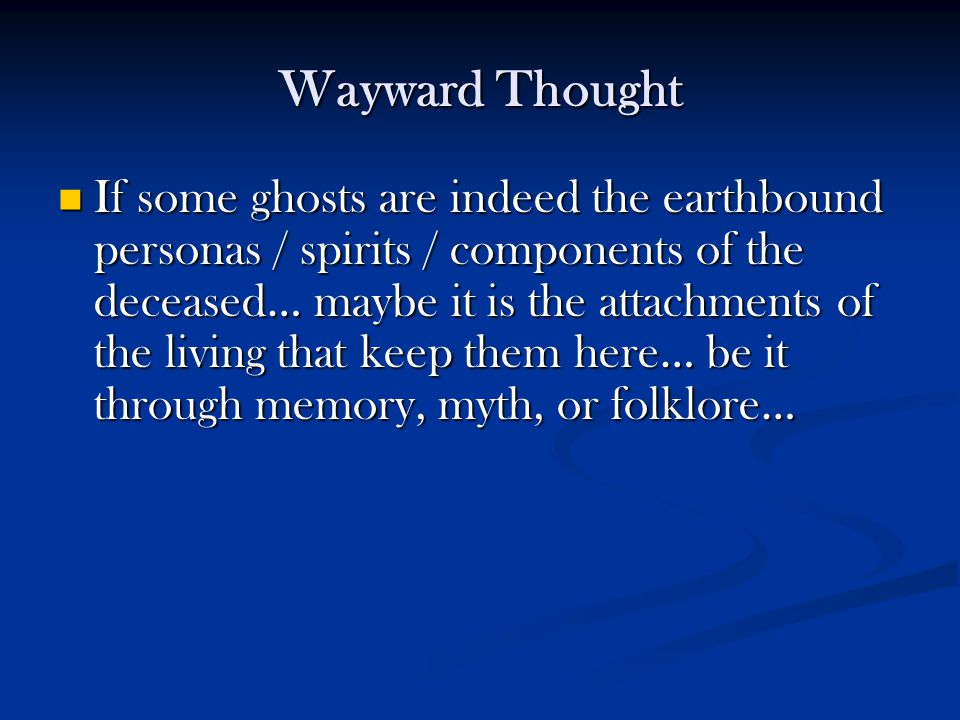 Wayward Thought If some ghosts are indeed the earthbound personas / spirits / components of the deceased… maybe it is the attachments of the living th