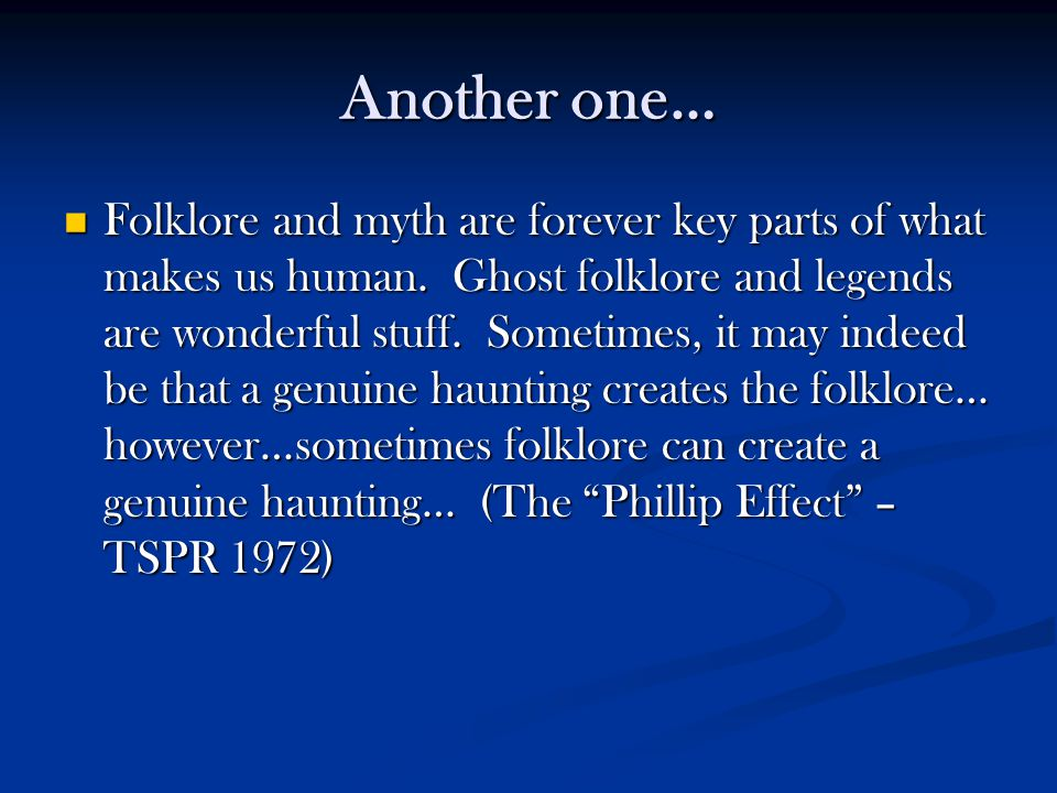 Another one… Folklore and myth are forever key parts of what makes us human. Ghost folklore and legends are wonderful stuff. Sometimes, it may indeed