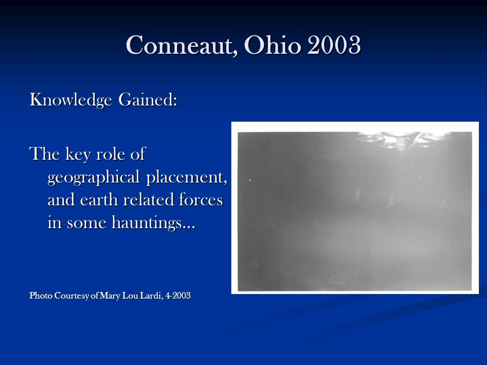 Conneaut, Ohio 2003 Knowledge Gained: The key role of geographical placement, and earth related forces in some hauntings… Photo Courtesy of Mary Lou L