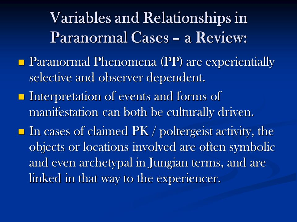 Variables and Relationships in Paranormal Cases – a Review: Paranormal Phenomena (PP) are experientially selective and observer dependent. Paranormal
