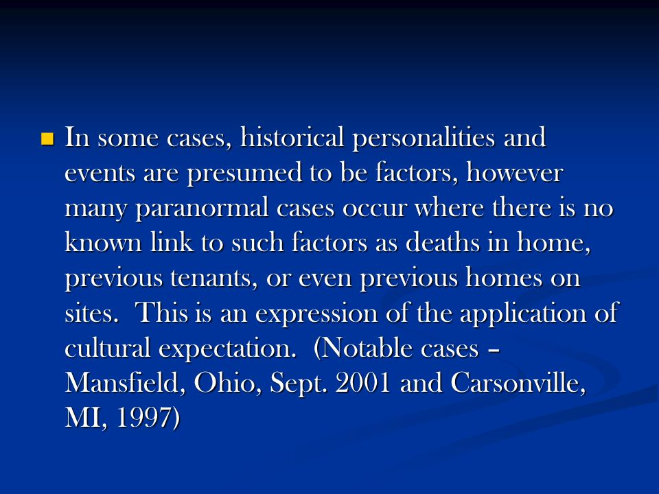 In some cases, historical personalities and events are presumed to be factors, however many paranormal cases occur where there is no known link to suc