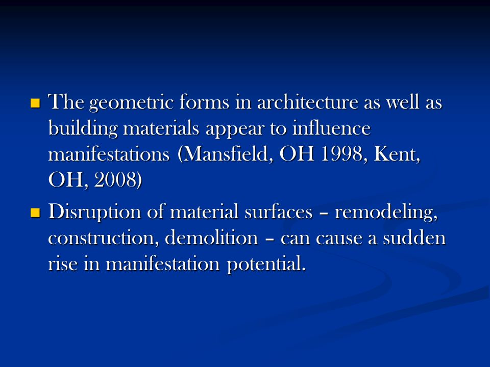The geometric forms in architecture as well as building materials appear to influence manifestations (Mansfield, OH 1998, Kent, OH, 2008) The geometric forms in architecture as well as building materials appear to influence manifestations (Mansfield, OH 1998, Kent, OH, 2008) Disruption of material surfaces – remodeling, construction, demolition – can cause a sudden rise in manifestation potential.