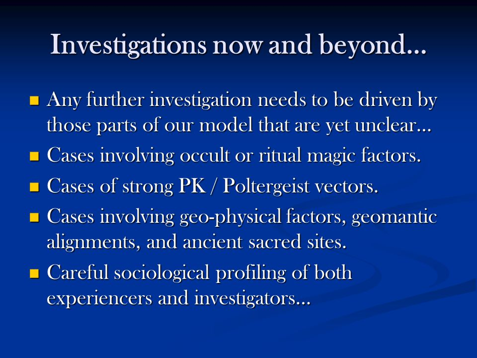 Investigations now and beyond… Any further investigation needs to be driven by those parts of our model that are yet unclear… Any further investigatio