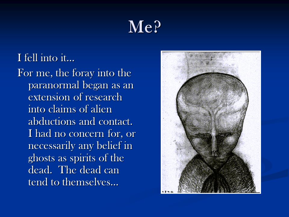 Me? I fell into it… For me, the foray into the paranormal began as an extension of research into claims of alien abductions and contact. I had no conc