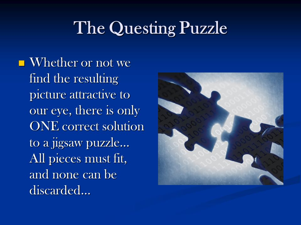 The Questing Puzzle Whether or not we find the resulting picture attractive to our eye, there is only ONE correct solution to a jigsaw puzzle… All pie