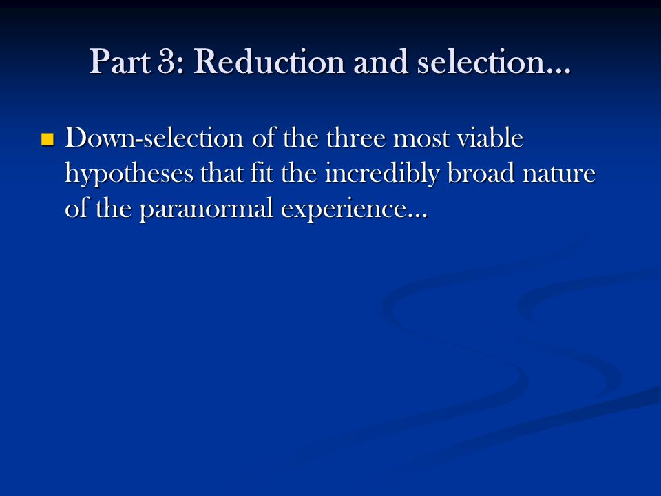 Part 3: Reduction and selection… Down-selection of the three most viable hypotheses that fit the incredibly broad nature of the paranormal experience… Down-selection of the three most viable hypotheses that fit the incredibly broad nature of the paranormal experience…