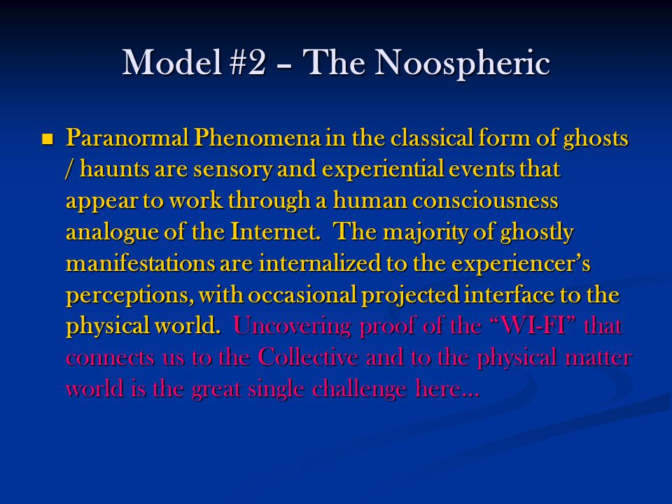 Model #2 – The Noospheric Paranormal Phenomena in the classical form of ghosts / haunts are sensory and experiential events that appear to work through a human consciousness analogue of the Internet.