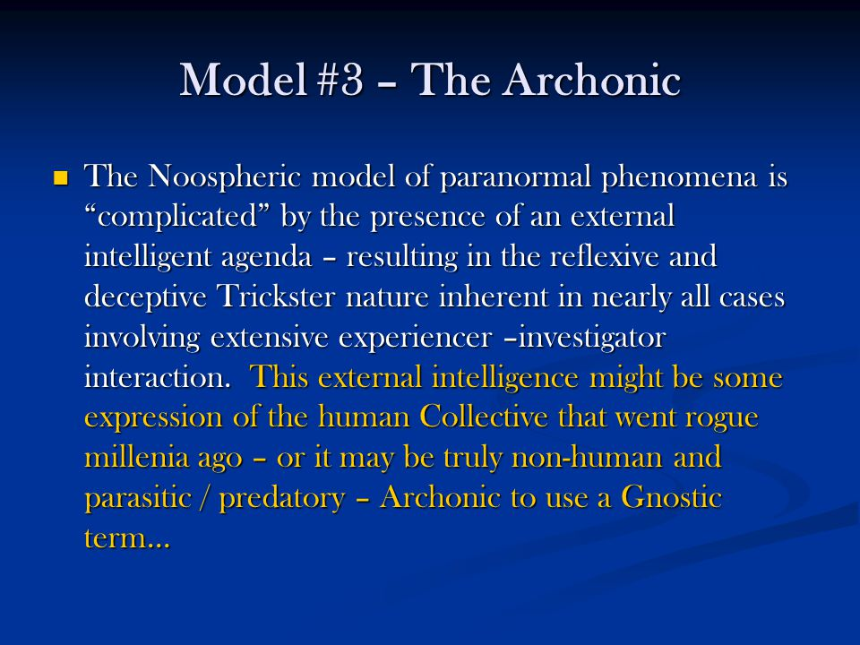 Model #3 – The Archonic The Noospheric model of paranormal phenomena is complicated by the presence of an external intelligent agenda – resulting in the reflexive and deceptive Trickster nature inherent in nearly all cases involving extensive experiencer –investigator interaction.