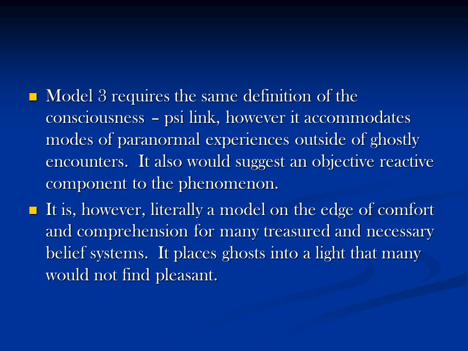 Model 3 requires the same definition of the consciousness – psi link, however it accommodates modes of paranormal experiences outside of ghostly encou
