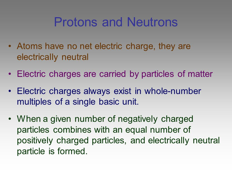 Protons and Neutrons Atoms have no net electric charge, they are electrically neutral Electric charges are carried by particles of matter Electric cha