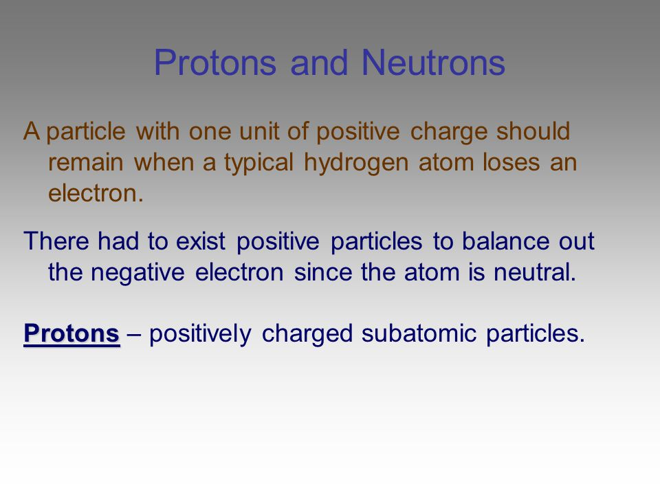 Protons and Neutrons A particle with one unit of positive charge should remain when a typical hydrogen atom loses an electron. There had to exist posi