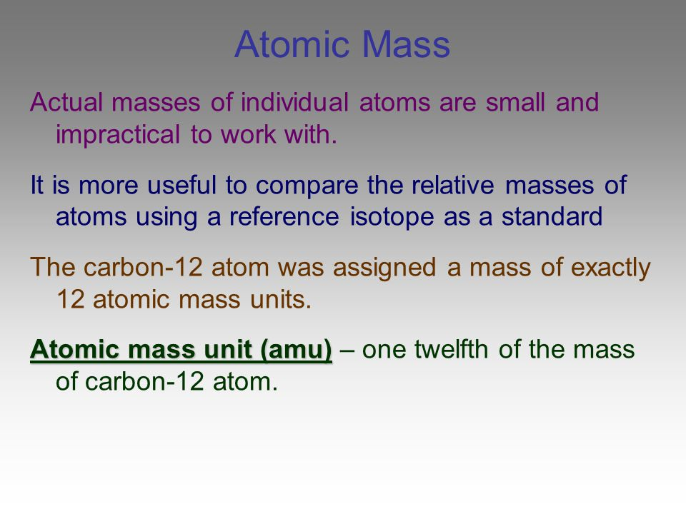 Atomic Mass Actual masses of individual atoms are small and impractical to work with. It is more useful to compare the relative masses of atoms using