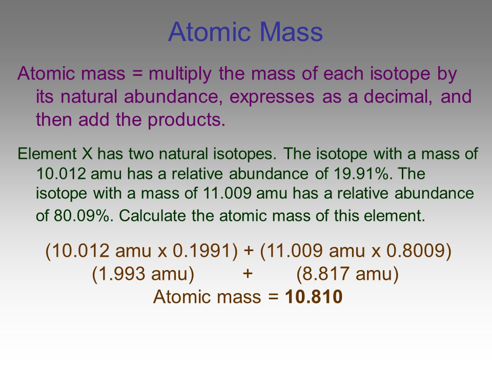 Atomic Mass Atomic mass = multiply the mass of each isotope by its natural abundance, expresses as a decimal, and then add the products. Element X has